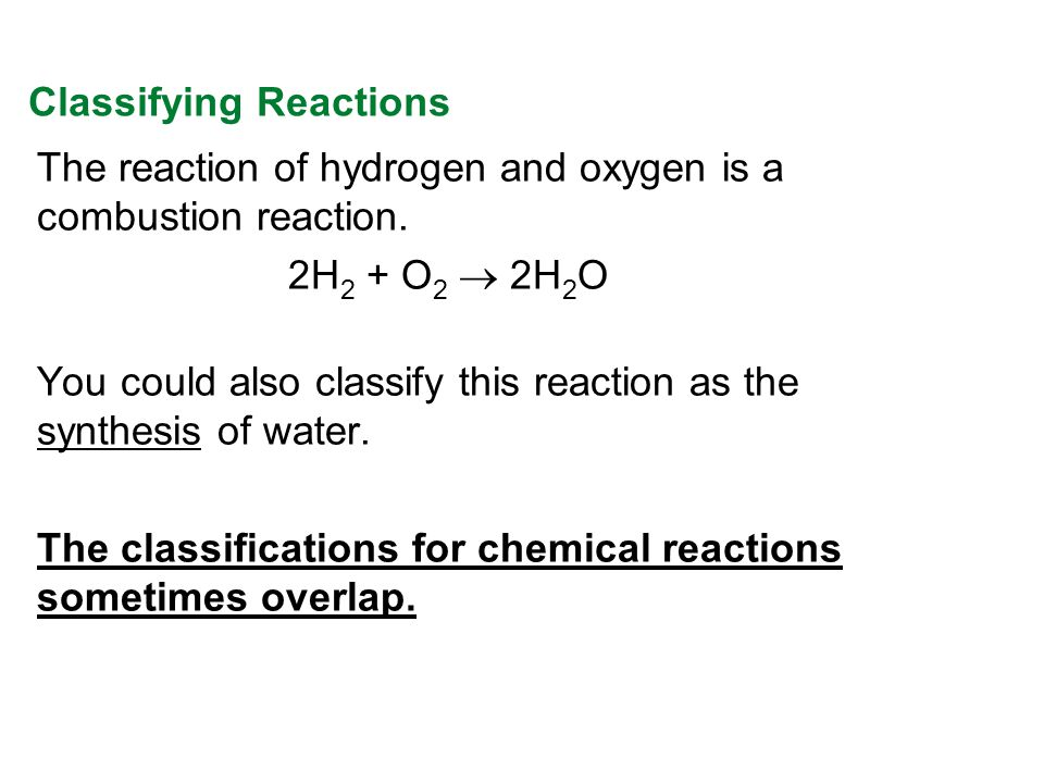 The reaction of hydrogen and oxygen is a combustion reaction. 2H 2 + O 2 2H 2 O You could also classify this reaction as the synthesis of water. The c