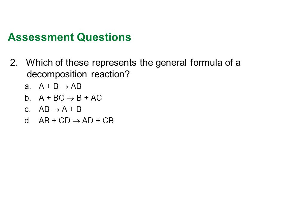 Assessment Questions 2. Which of these represents the general formula of a decomposition reaction? a.A + B AB b.A + BC B + AC c.AB A + B d.AB + CD AD