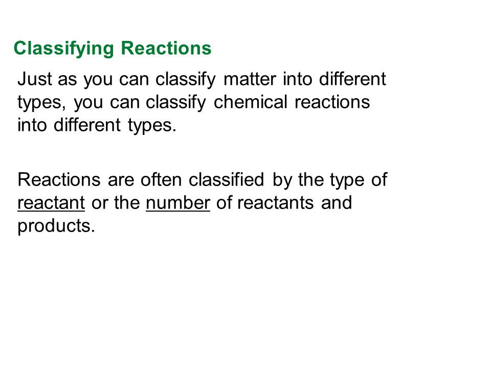 Just as you can classify matter into different types, you can classify chemical reactions into different types. Reactions are often classified by the