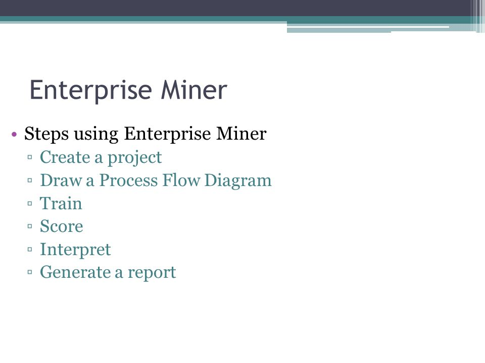 Steps using Enterprise Miner Create a project Draw a Process Flow Diagram Train Score Interpret Generate a report