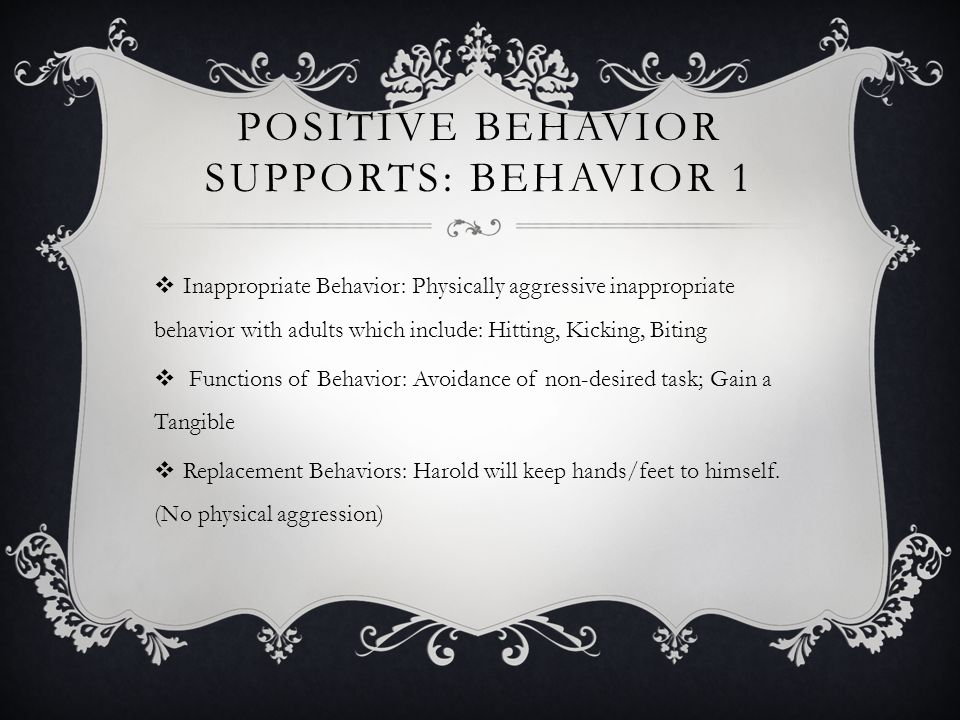 POSITIVE BEHAVIOR SUPPORTS: BEHAVIOR 1 Inappropriate Behavior: Physically aggressive inappropriate behavior with adults which include: Hitting, Kickin