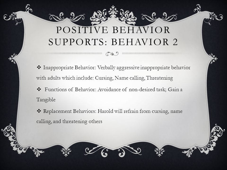 POSITIVE BEHAVIOR SUPPORTS: BEHAVIOR 2 Inappropriate Behavior: Verbally aggressive inappropriate behavior with adults which include: Cursing, Name calling, Threatening Functions of Behavior: Avoidance of non-desired task; Gain a Tangible Replacement Behaviors: Harold will refrain from cursing, name calling, and threatening others