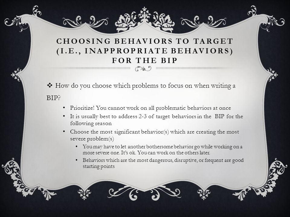 CHOOSING BEHAVIORS TO TARGET (I.E., INAPPROPRIATE BEHAVIORS) FOR THE BIP How do you choose which problems to focus on when writing a BIP.