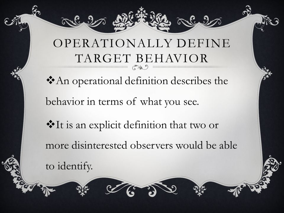 OPERATIONALLY DEFINE TARGET BEHAVIOR An operational definition describes the behavior in terms of what you see.