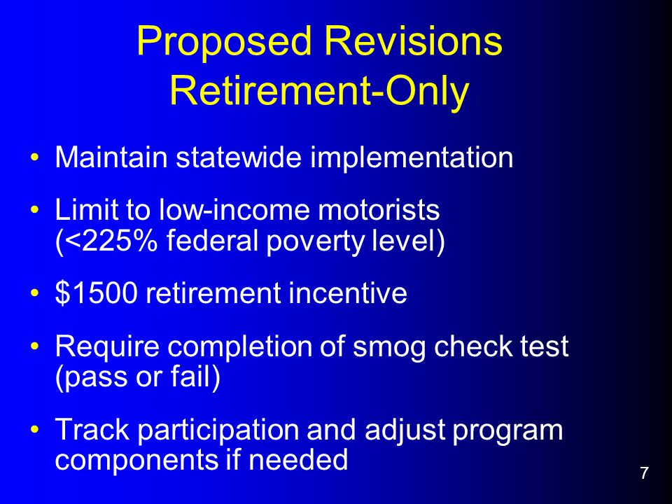 Proposed Revisions Retirement-Only Maintain statewide implementation Limit to low-income motorists (<225% federal poverty level) $1500 retirement incentive Require completion of smog check test (pass or fail) Track participation and adjust program components if needed 7