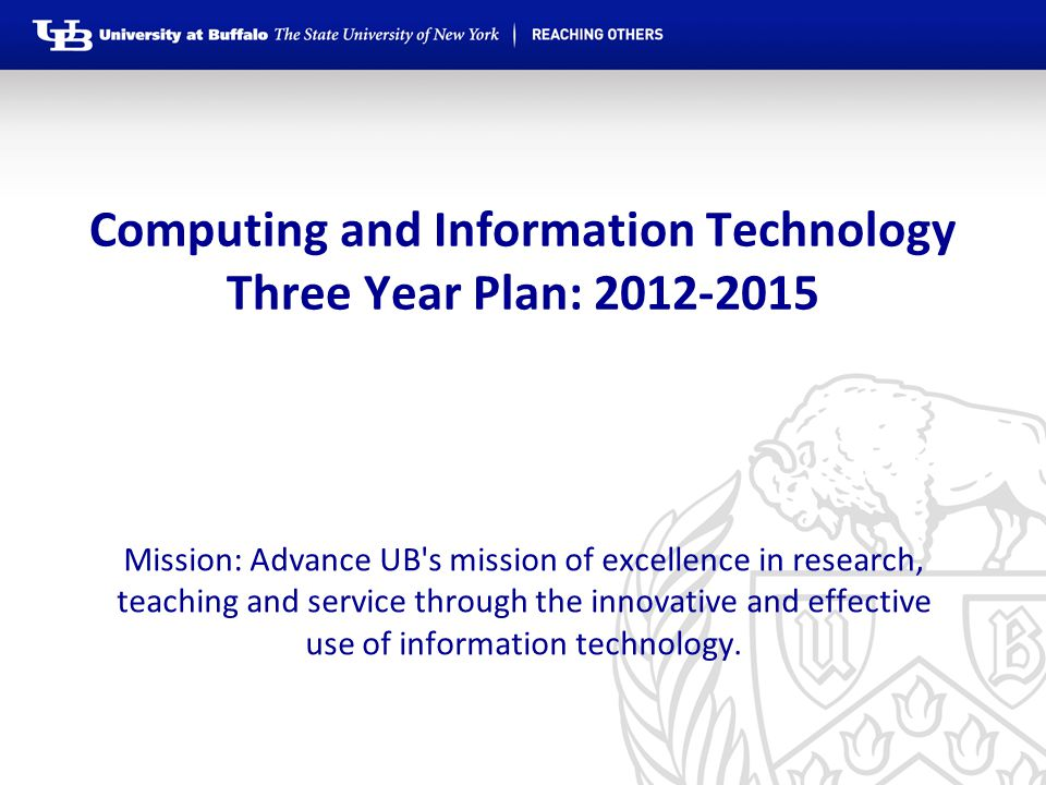 Computing and Information Technology Three Year Plan: 2012-2015 Mission: Advance UB s mission of excellence in research, teaching and service through the innovative and effective use of information technology.