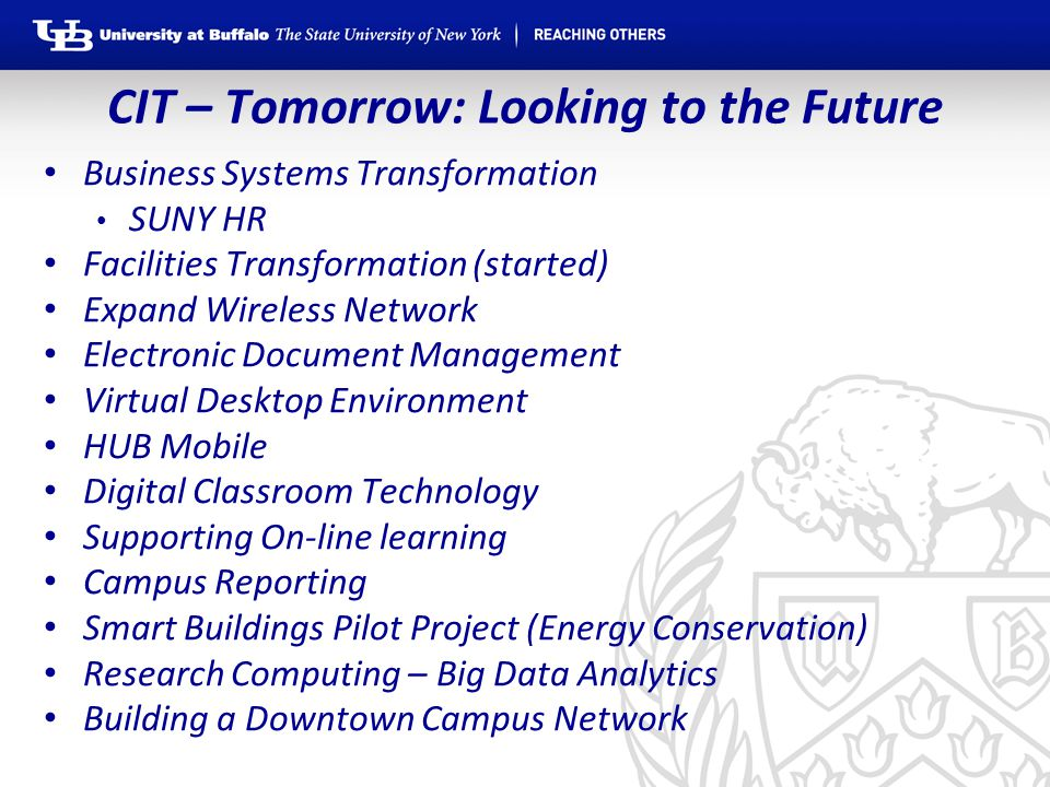 CIT – Tomorrow: Looking to the Future Business Systems Transformation SUNY HR Facilities Transformation (started) Expand Wireless Network Electronic Document Management Virtual Desktop Environment HUB Mobile Digital Classroom Technology Supporting On-line learning Campus Reporting Smart Buildings Pilot Project (Energy Conservation) Research Computing – Big Data Analytics Building a Downtown Campus Network