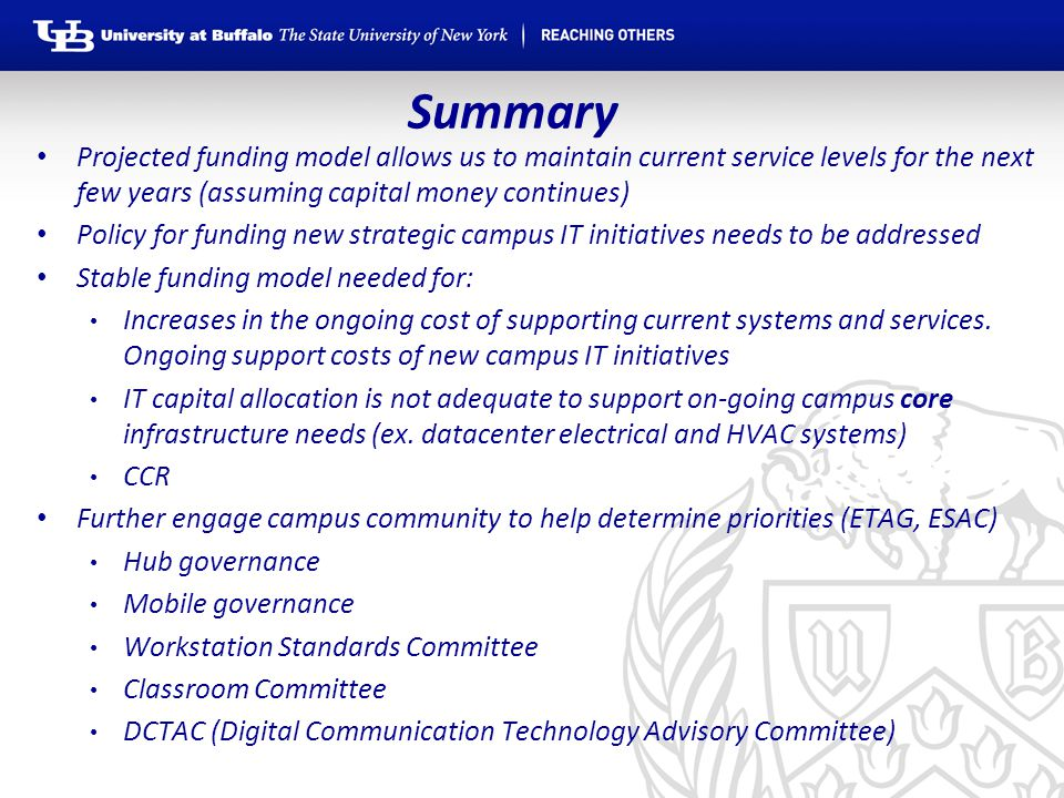 Summary Projected funding model allows us to maintain current service levels for the next few years (assuming capital money continues) Policy for funding new strategic campus IT initiatives needs to be addressed Stable funding model needed for: Increases in the ongoing cost of supporting current systems and services.