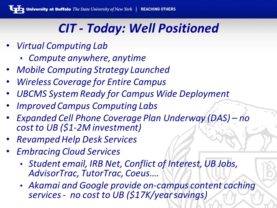 CIT - Today: Well Positioned Virtual Computing Lab Compute anywhere, anytime Mobile Computing Strategy Launched Wireless Coverage for Entire Campus UBCMS System Ready for Campus Wide Deployment Improved Campus Computing Labs Expanded Cell Phone Coverage Plan Underway (DAS) – no cost to UB ($1-2M investment) Revamped Help Desk Services Embracing Cloud Services Student email, IRB Net, Conflict of Interest, UB Jobs, AdvisorTrac, TutorTrac, Coeus….