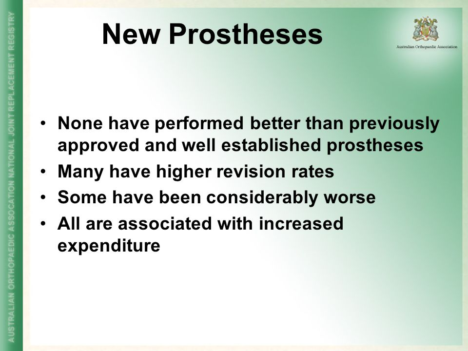 New Prostheses None have performed better than previously approved and well established prostheses Many have higher revision rates Some have been cons