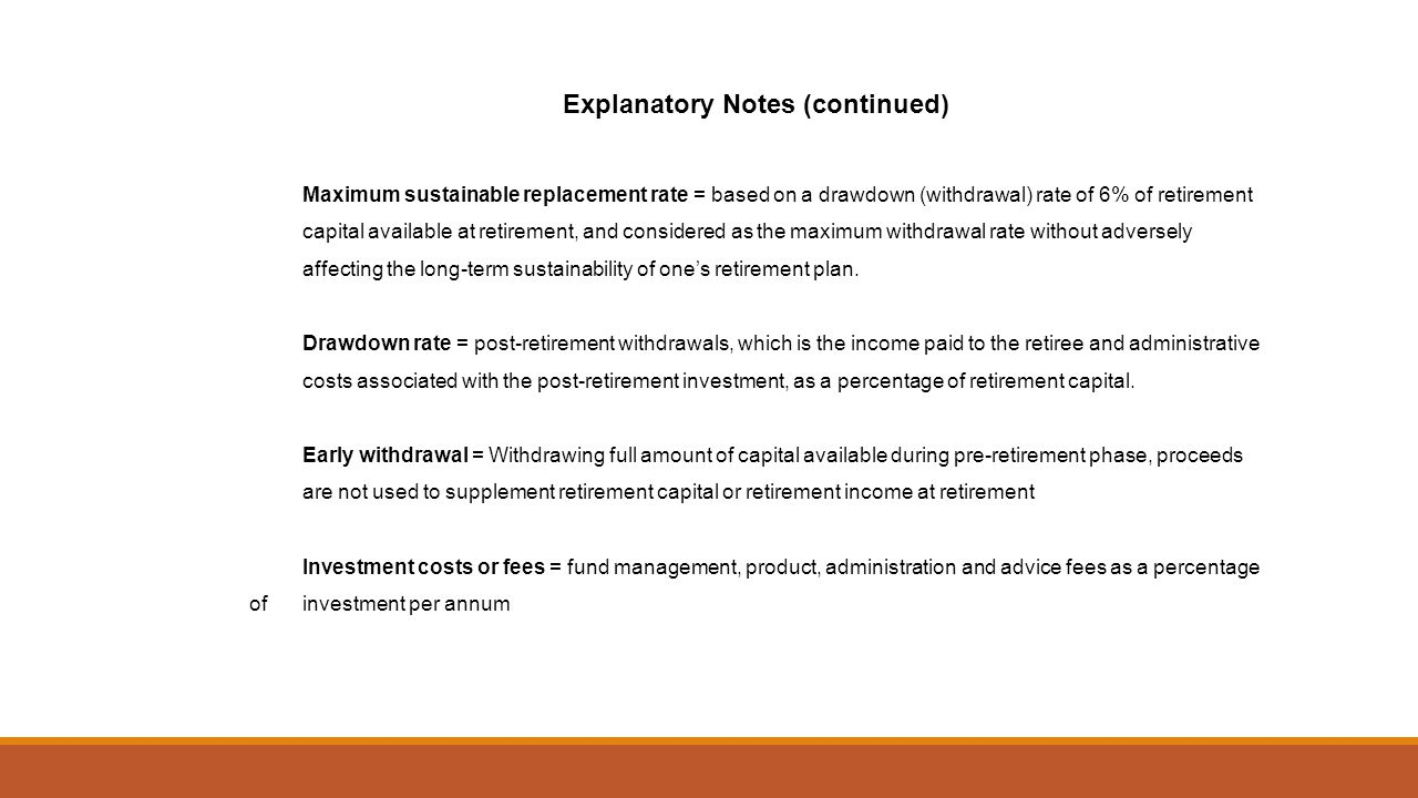 Explanatory Notes (continued) Maximum sustainable replacement rate = based on a drawdown (withdrawal) rate of 6% of retirement capital available at retirement, and considered as the maximum withdrawal rate without adversely affecting the long-term sustainability of ones retirement plan.