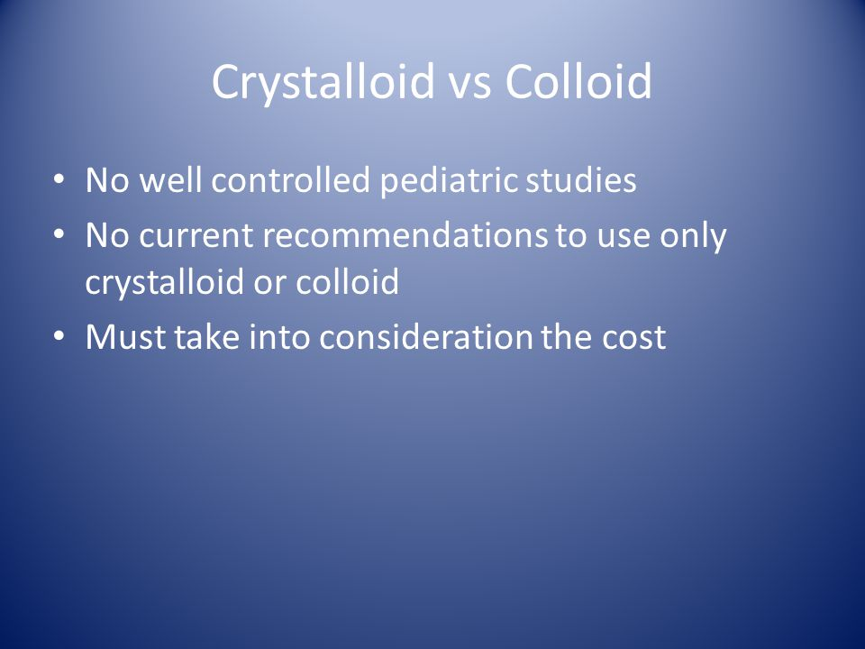 Crystalloid vs Colloid No well controlled pediatric studies No current recommendations to use only crystalloid or colloid Must take into consideration the cost