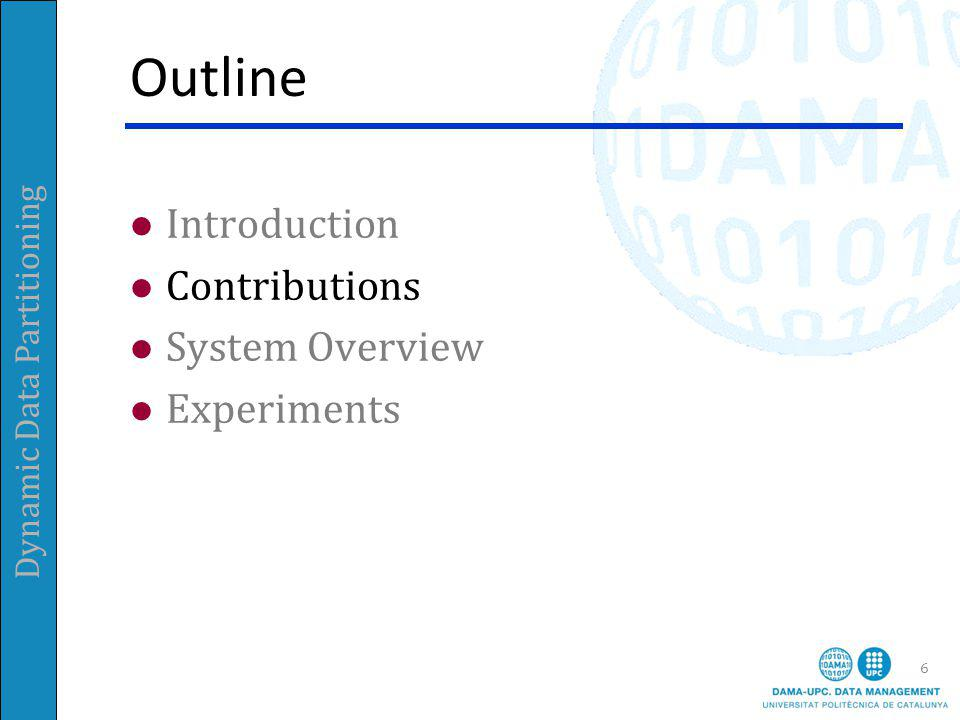 Dynamic Data Partitioning Outline Introduction Contributions System Overview Experiments 6