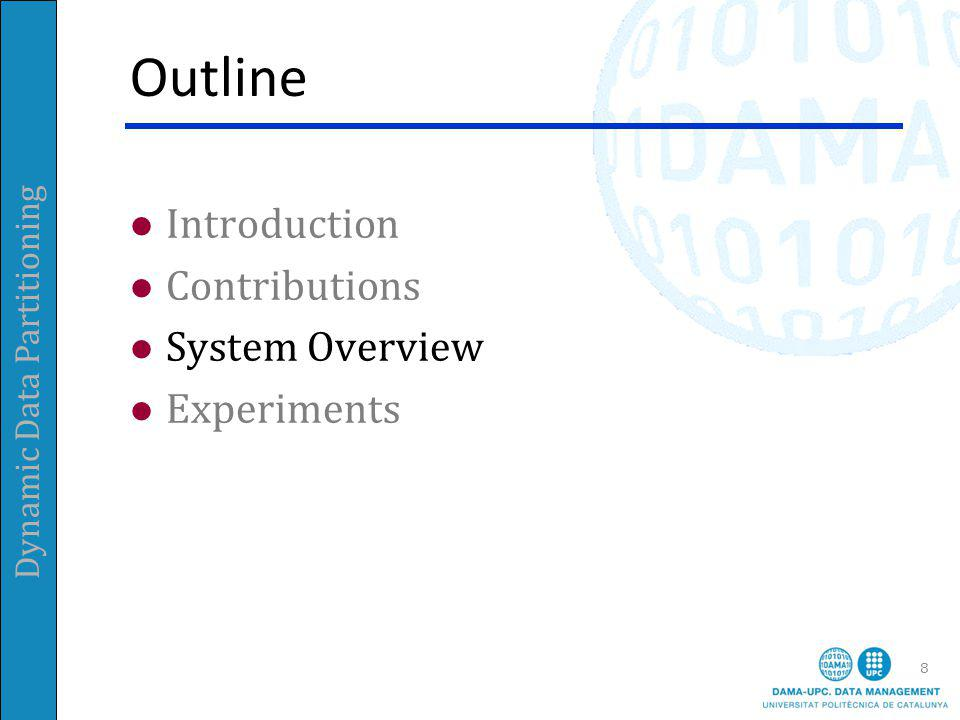 Dynamic Data Partitioning Outline Introduction Contributions System Overview Experiments 8
