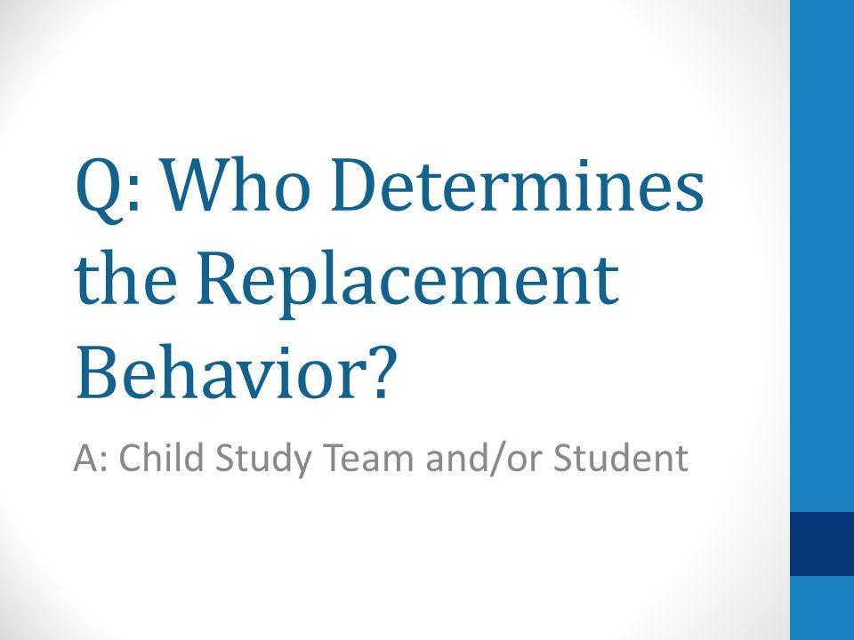 Q: Who Determines the Replacement Behavior A: Child Study Team and/or Student