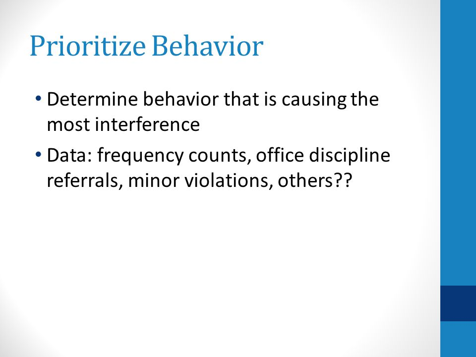 Prioritize Behavior Determine behavior that is causing the most interference Data: frequency counts, office discipline referrals, minor violations, others