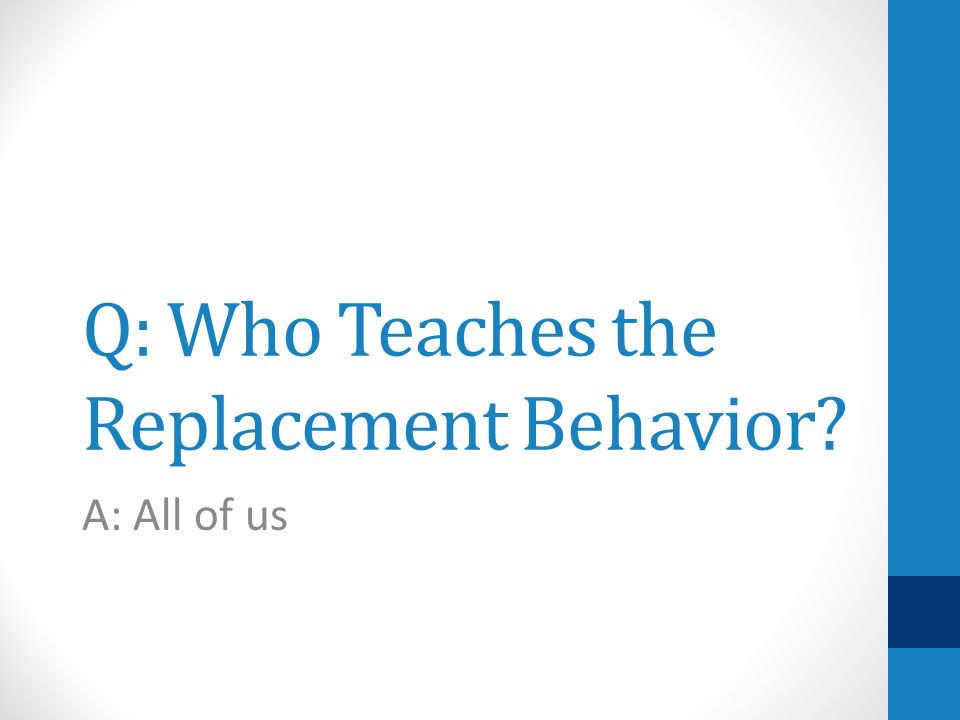 Q: Who Teaches the Replacement Behavior A: All of us