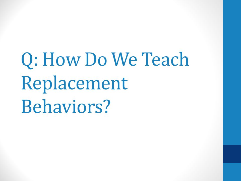 Q: How Do We Teach Replacement Behaviors
