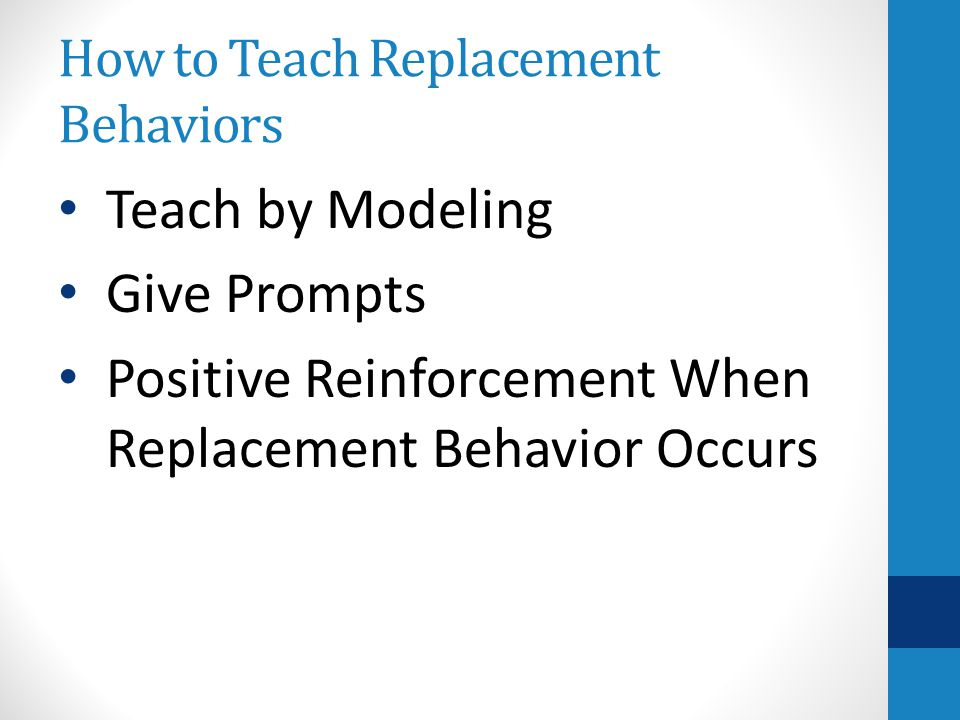 How to Teach Replacement Behaviors Teach by Modeling Give Prompts Positive Reinforcement When Replacement Behavior Occurs