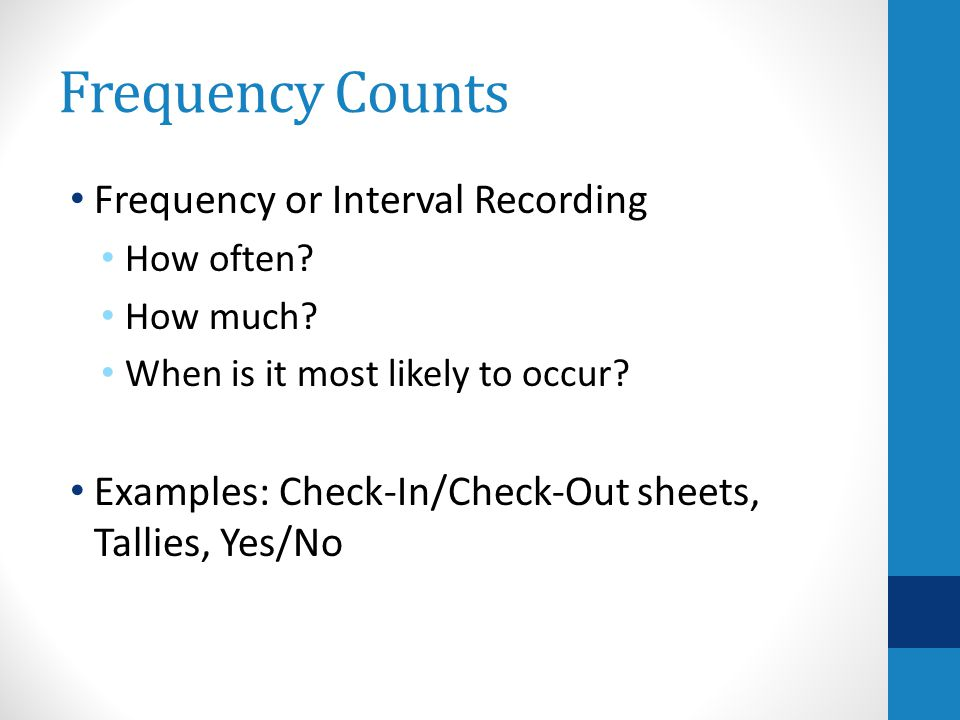 Frequency Counts Frequency or Interval Recording How often.