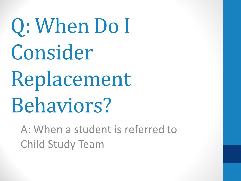 Q: When Do I Consider Replacement Behaviors A: When a student is referred to Child Study Team