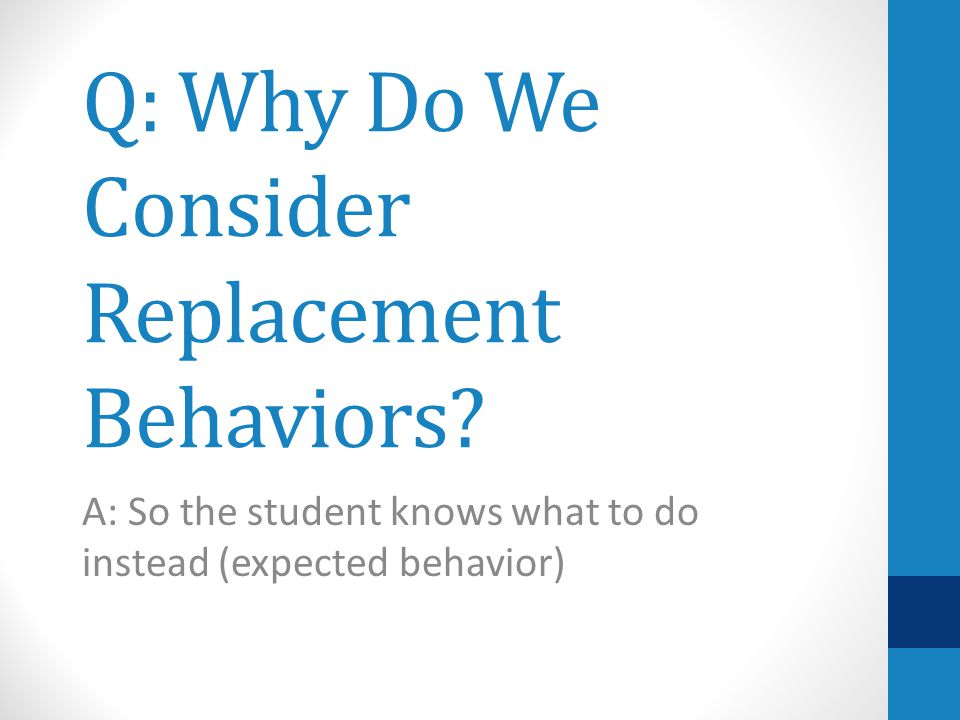 Why Teach Replacement Behaviors Teach the student an appropriate behavior that serves the same function as the undesired behavior.
