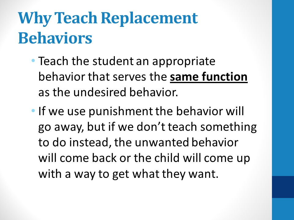 If the Replacement Behavior Not Being Used Develop a plan to: Reteach, model, practice, reinforce with the individual student or whole class Coordinate with home and community agencies to teach, model, and reinforce the new skill across environments