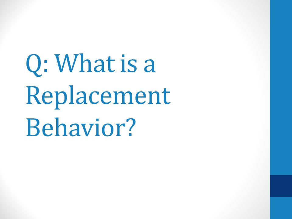 Q: What is a Replacement Behavior