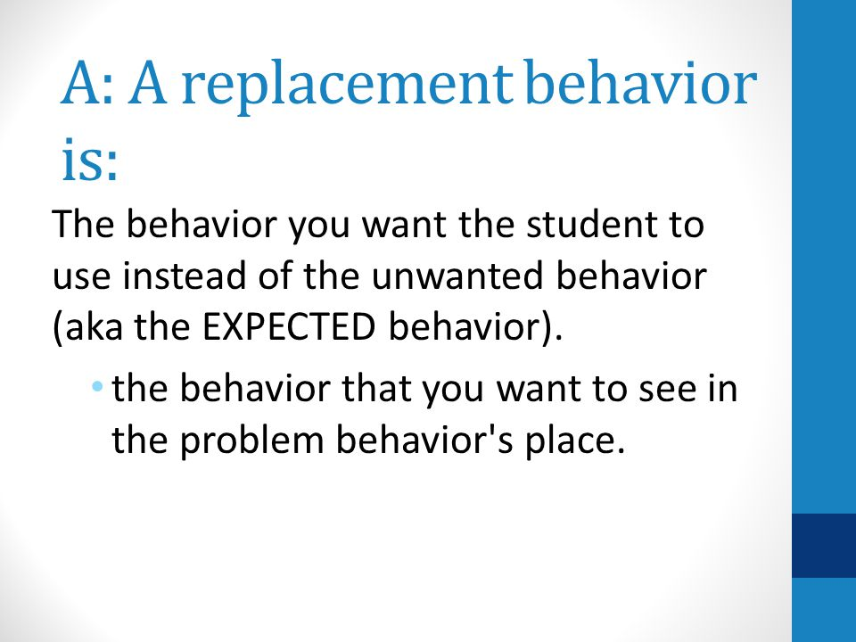 A: A replacement behavior is: The behavior you want the student to use instead of the unwanted behavior (aka the EXPECTED behavior).