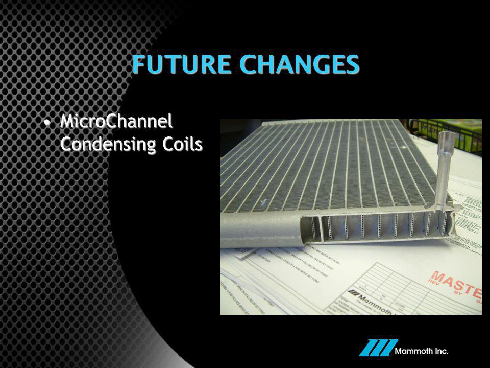FUTURE CHANGES MicroChannel Condensing CoilsMicroChannel Condensing Coils