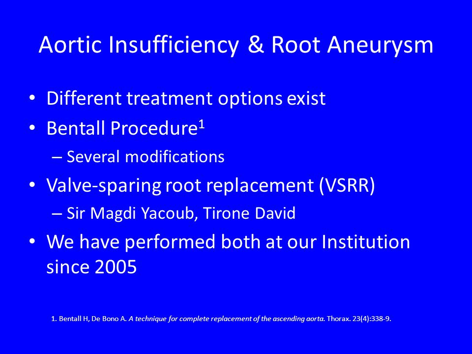 Aortic Insufficiency & Root Aneurysm Different treatment options exist Bentall Procedure 1 – Several modifications Valve-sparing root replacement (VSR