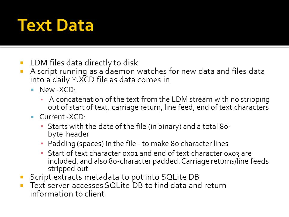 LDM files data directly to disk A script running as a daemon watches for new data and files data into a daily *.XCD file as data comes in New -XCD: A concatenation of the text from the LDM stream with no stripping out of start of text, carriage return, line feed, end of text characters Current -XCD: Starts with the date of the file (in binary) and a total 80- byte header Padding (spaces) in the file - to make 80 character lines Start of text character 0x01 and end of text character 0x03 are included, and also 80-character padded.
