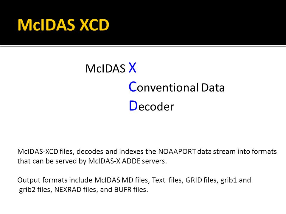 McIDAS X C onventional Data D ecoder McIDAS-XCD files, decodes and indexes the NOAAPORT data stream into formats that can be served by McIDAS-X ADDE servers.