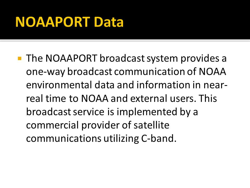 The NOAAPORT broadcast system provides a one-way broadcast communication of NOAA environmental data and information in near- real time to NOAA and external users.