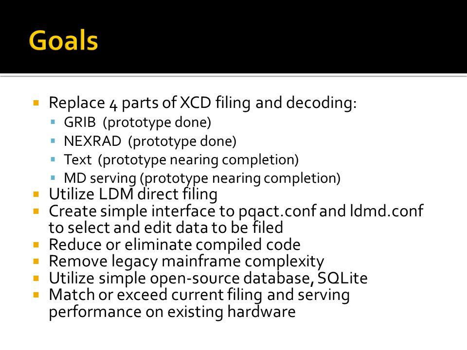 Replace 4 parts of XCD filing and decoding: GRIB (prototype done) NEXRAD (prototype done) Text (prototype nearing completion) MD serving (prototype nearing completion) Utilize LDM direct filing Create simple interface to pqact.conf and ldmd.conf to select and edit data to be filed Reduce or eliminate compiled code Remove legacy mainframe complexity Utilize simple open-source database, SQLite Match or exceed current filing and serving performance on existing hardware