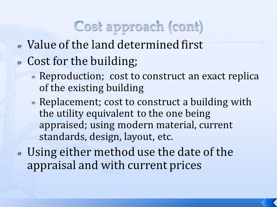 Value of the land determined first Cost for the building; Reproduction; cost to construct an exact replica of the existing building Replacement; cost to construct a building with the utility equivalent to the one being appraised; using modern material, current standards, design, layout, etc.