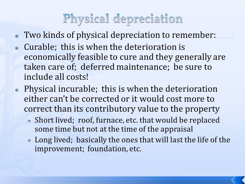 Two kinds of physical depreciation to remember: Curable; this is when the deterioration is economically feasible to cure and they generally are taken care of; deferred maintenance; be sure to include all costs.
