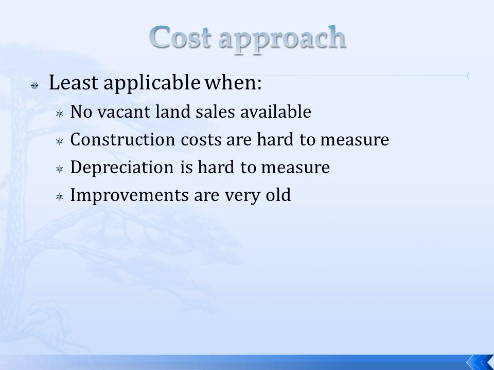 Least applicable when: No vacant land sales available Construction costs are hard to measure Depreciation is hard to measure Improvements are very old