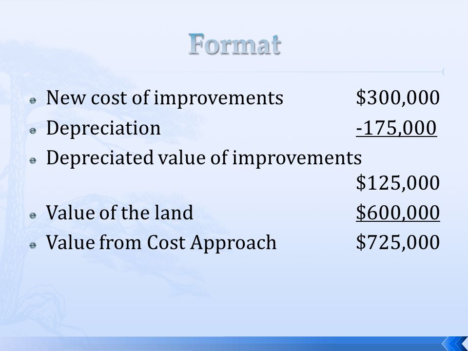 New cost of improvements$300,000 Depreciation-175,000 Depreciated value of improvements $125,000 Value of the land$600,000 Value from Cost Approach$725,000