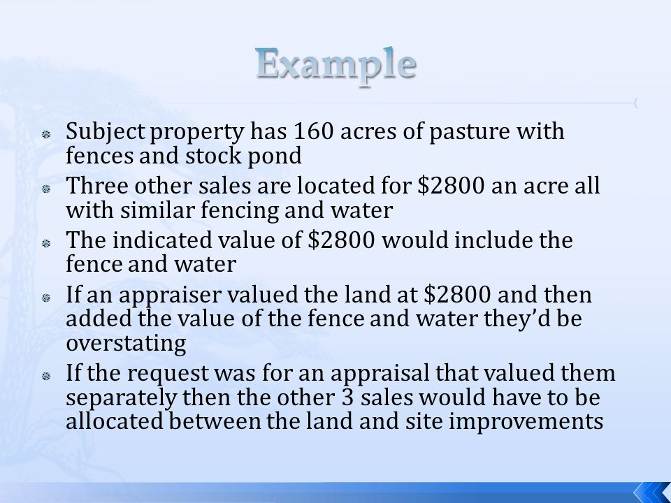 Subject property has 160 acres of pasture with fences and stock pond Three other sales are located for $2800 an acre all with similar fencing and water The indicated value of $2800 would include the fence and water If an appraiser valued the land at $2800 and then added the value of the fence and water theyd be overstating If the request was for an appraisal that valued them separately then the other 3 sales would have to be allocated between the land and site improvements