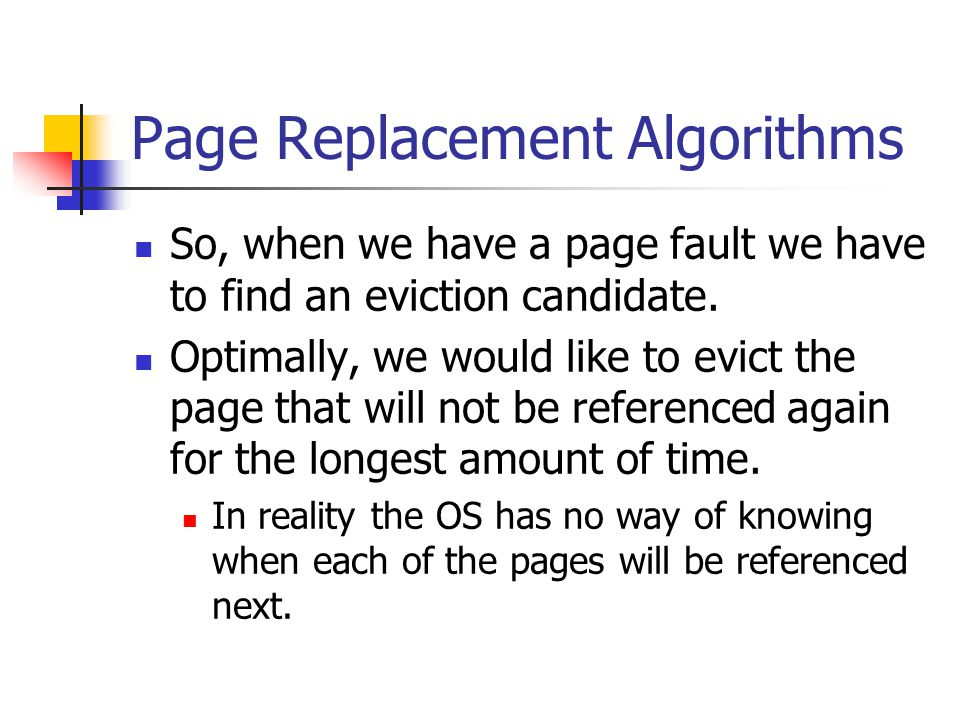 Page Replacement Algorithms So, when we have a page fault we have to find an eviction candidate. Optimally, we would like to evict the page that will