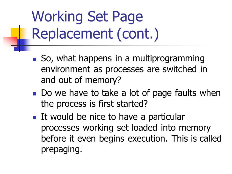 Working Set Page Replacement (cont.) So, what happens in a multiprogramming environment as processes are switched in and out of memory? Do we have to