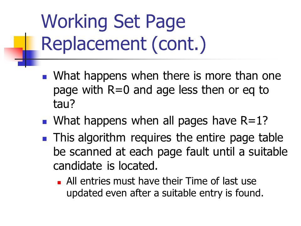 Working Set Page Replacement (cont.) What happens when there is more than one page with R=0 and age less then or eq to tau? What happens when all page