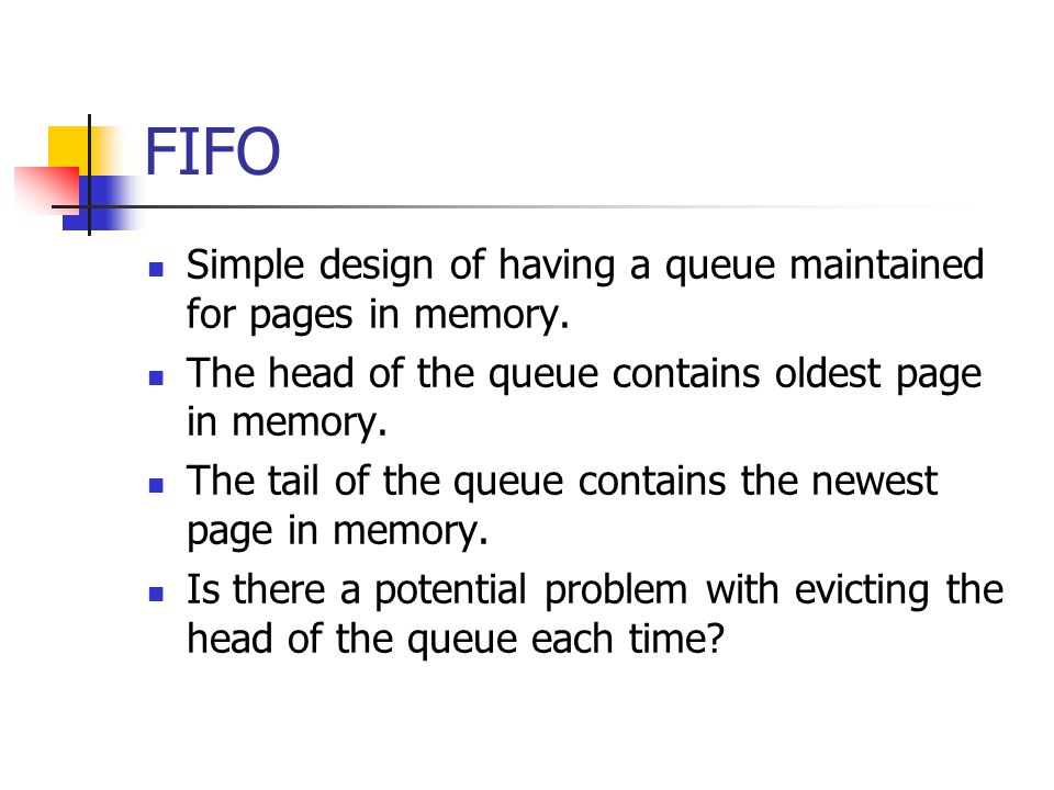 FIFO Simple design of having a queue maintained for pages in memory. The head of the queue contains oldest page in memory. The tail of the queue conta