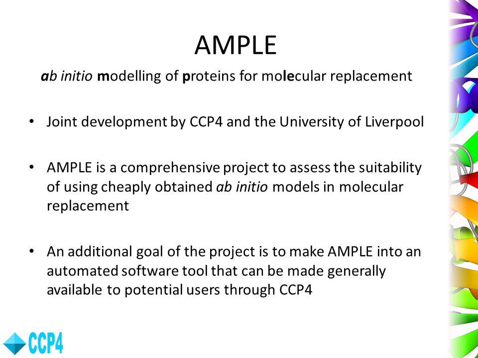 AMPLE ab initio modelling of proteins for molecular replacement Joint development by CCP4 and the University of Liverpool AMPLE is a comprehensive pro
