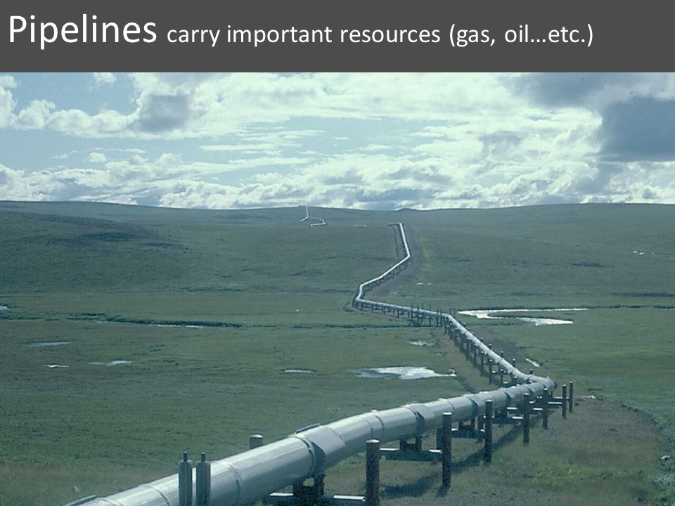 Pipelines carry important resources (gas, oil…etc.)