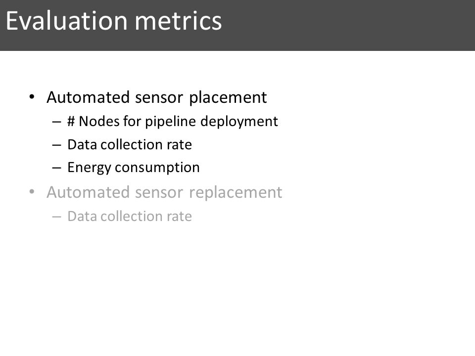 Evaluation metrics Automated sensor placement – # Nodes for pipeline deployment – Data collection rate – Energy consumption Automated sensor replaceme