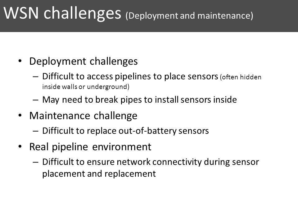 WSN challenges (Deployment and maintenance) Deployment challenges – Difficult to access pipelines to place sensors (often hidden inside walls or under