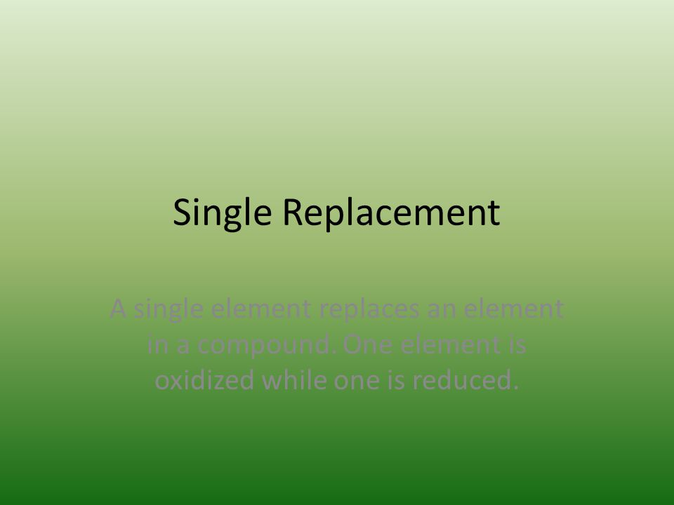 Single Replacement A single element replaces an element in a compound.