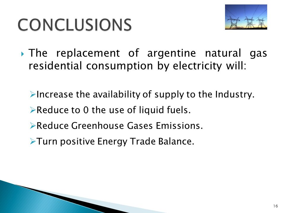 The replacement of argentine natural gas residential consumption by electricity will: Increase the availability of supply to the Industry.